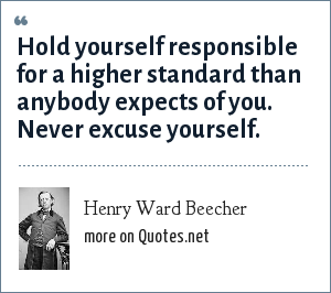 Henry Ward Beecher: Hold yourself responsible for a higher standard than anybody expects of you. Never excuse yourself.