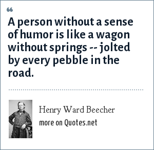 Henry Ward Beecher: A person without a sense of humor is like a wagon without springs -- jolted by every pebble in the road.