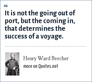 Henry Ward Beecher: It is not the going out of port, but the coming in, that determines the success of a voyage.