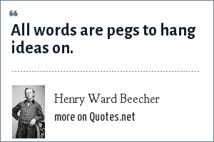 Henry Ward Beecher: All words are pegs to hang ideas on.