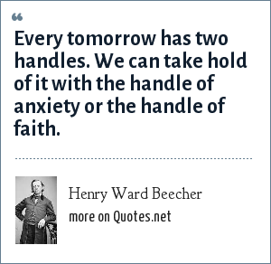 Henry Ward Beecher: Every tomorrow has two handles. We can take hold of it with the handle of anxiety or the handle of faith.