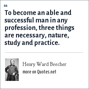 Henry Ward Beecher: To become an able and successful man in any profession, three things are necessary, nature, study and practice.