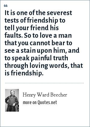 Henry Ward Beecher: It is one of the severest tests of friendship to tell your friend his faults. So to love a man that you cannot bear to see a stain upon him, and to speak painful truth through loving words, that is friendship.