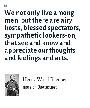 Henry Ward Beecher: We not only live among men, but there are airy hosts, blessed spectators, sympathetic lookers-on, that see and know and appreciate our thoughts and feelings and acts.