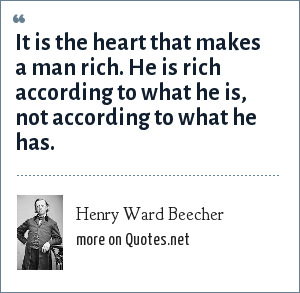 Henry Ward Beecher: It is the heart that makes a man rich. He is rich according to what he is, not according to what he has.