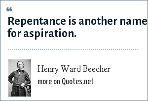 Henry Ward Beecher: Repentance is another name for aspiration.