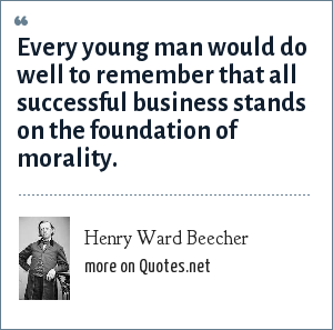 Henry Ward Beecher: Every young man would do well to remember that all successful business stands on the foundation of morality.