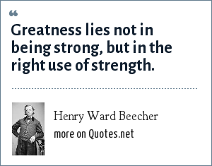 Henry Ward Beecher: Greatness lies not in being strong, but in the right use of strength.