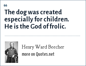 Henry Ward Beecher: The dog was created especially for children. He is the God of frolic.