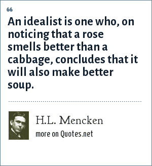 H.L. Mencken: An idealist is one who, on noticing that a rose smells better than a cabbage, concludes that it will also make better soup.