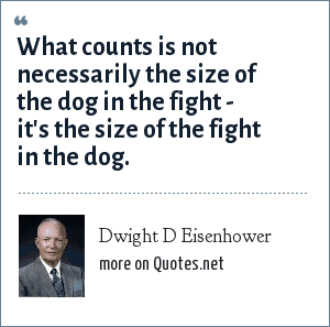 Dwight D Eisenhower: What counts is not necessarily the size of the dog in the fight - it's the size of the fight in the dog.