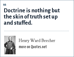 Henry Ward Beecher: Doctrine is nothing but the skin of truth set up and stuffed.