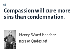 Henry Ward Beecher: Compassion will cure more sins than condemnation.