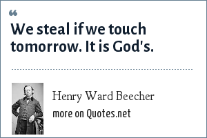 Henry Ward Beecher: We steal if we touch tomorrow. It is God's.