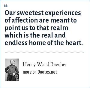 Henry Ward Beecher: Our sweetest experiences of affection are meant to point us to that realm which is the real and endless home of the heart.
