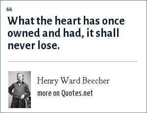 Henry Ward Beecher: What the heart has once owned and had, it shall never lose.