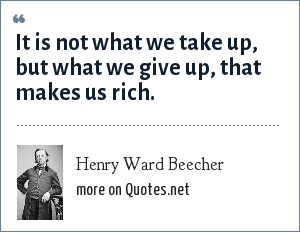 Henry Ward Beecher: It is not what we take up, but what we give up, that makes us rich.