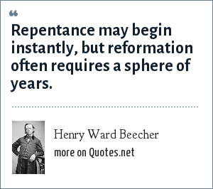 Henry Ward Beecher: Repentance may begin instantly, but reformation often requires a sphere of years.
