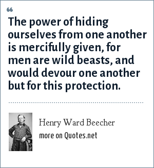 Henry Ward Beecher: The power of hiding ourselves from one another is mercifully given, for men are wild beasts, and would devour one another but for this protection.