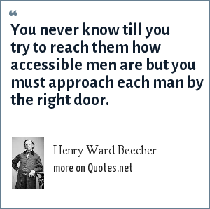 Henry Ward Beecher: You never know till you try to reach them how accessible men are but you must approach each man by the right door.
