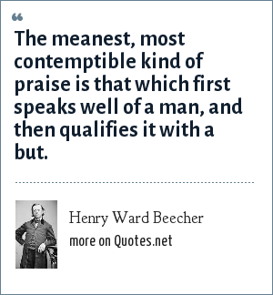 Henry Ward Beecher: The meanest, most contemptible kind of praise is that which first speaks well of a man, and then qualifies it with a but.