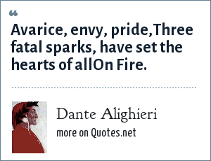 Dante Alighieri: Avarice, envy, pride,Three fatal sparks, have set the hearts of allOn Fire.