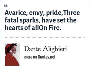 Dante Alighieri: Avarice, envy, pride,Three fatal sparks, have set the hearts of allOn Fire.