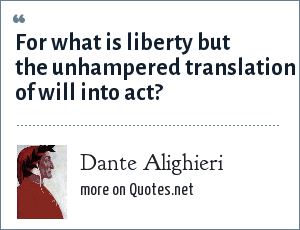 Dante Alighieri: For what is liberty but the unhampered translation of will into act