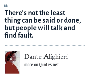 Dante Alighieri: There's not the least thing can be said or done, but people will talk and find fault.