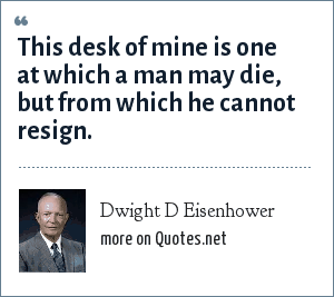 Dwight D Eisenhower: This desk of mine is one at which a man may die, but from which he cannot resign.