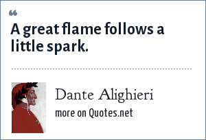 Dante Alighieri: A great flame follows a little spark.