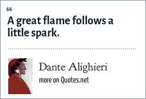 Dante Alighieri: A great flame follows a little spark.