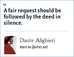 Dante Alighieri: A fair request should be followed by the deed in silence.
