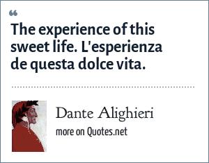 Dante Alighieri: The experience of this sweet life. L'esperienza de questa dolce vita.