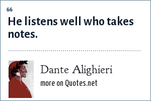 Dante Alighieri: He listens well who takes notes.