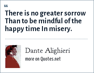 Dante Alighieri: There is no greater sorrow Than to be mindful of the happy time In misery.