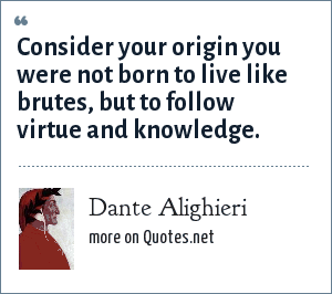 Dante Alighieri: Consider your origin you were not born to live like brutes, but to follow virtue and knowledge.