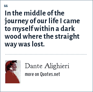 Dante Alighieri: In the middle of the journey of our life I came to myself within a dark wood where the straight way was lost.