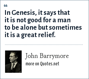 John Barrymore: In Genesis, it says that it is not good for a man to be alone but sometimes it is a great relief.