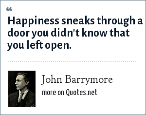 John Barrymore: Happiness sneaks through a door you didn't know that you left open.
