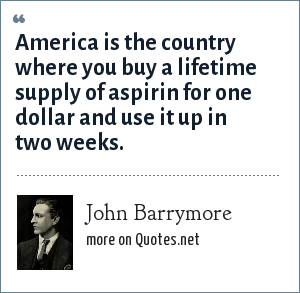 John Barrymore: America is the country where you buy a lifetime supply of aspirin for one dollar and use it up in two weeks.