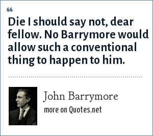 John Barrymore: Die I should say not, dear fellow. No Barrymore would allow such a conventional thing to happen to him.