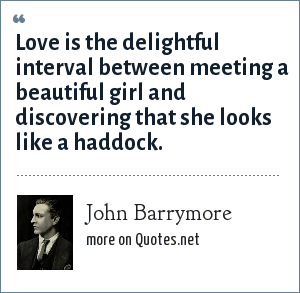 John Barrymore: Love is the delightful interval between meeting a beautiful girl and discovering that she looks like a haddock.