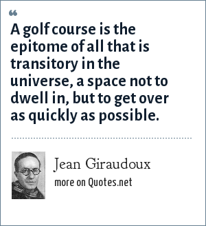 Jean Giraudoux: A golf course is the epitome of all that is transitory in the universe, a space not to dwell in, but to get over as quickly as possible.