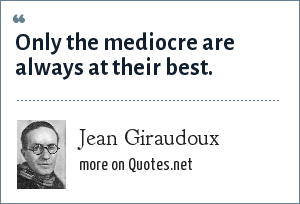 Jean Giraudoux: Only the mediocre are always at their best.