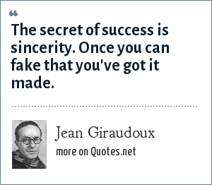 Jean Giraudoux: The secret of success is sincerity. Once you can fake that you've got it made.