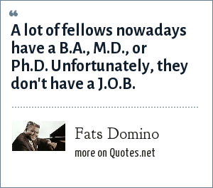 Fats Domino: A lot of fellows nowadays have a B.A., M.D., or Ph.D. Unfortunately, they don't have a J.O.B.
