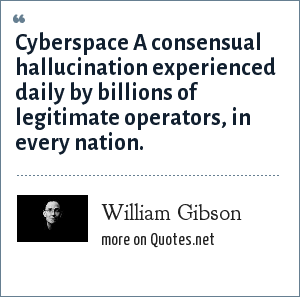 William Gibson: Cyberspace A consensual hallucination experienced daily by billions of legitimate operators, in every nation.