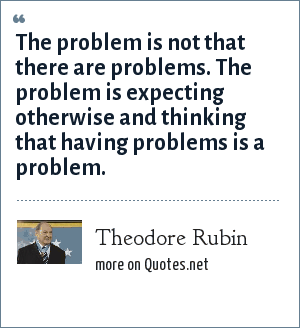 Theodore Rubin: The problem is not that there are problems. The problem is expecting otherwise and thinking that having problems is a problem.