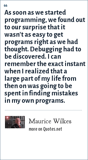 Maurice Wilkes: As soon as we started programming, we found out to our surprise that it wasn't as easy to get programs right as we had thought. Debugging had to be discovered. I can remember the exact instant when I realized that a large part of my life from then on was going to be spent in finding mistakes in my own programs.